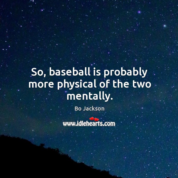 So, baseball is probably more physical of the two mentally. Bo Jackson Picture Quote