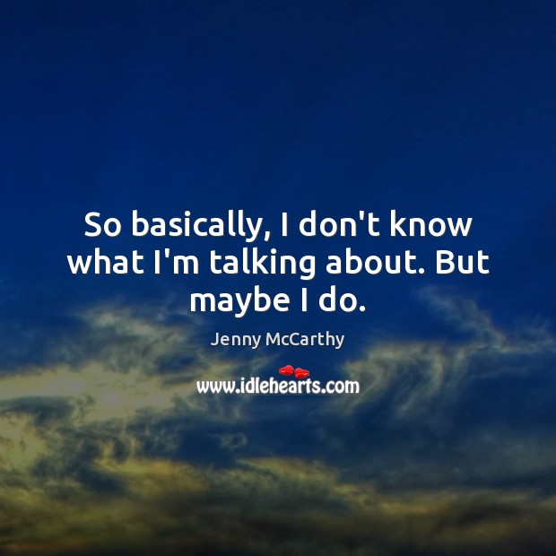 So basically, I don't know what I'm talking about. But maybe I do. Jenny McCarthy Picture Quote