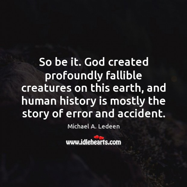 So be it. God created profoundly fallible creatures on this earth, and Image