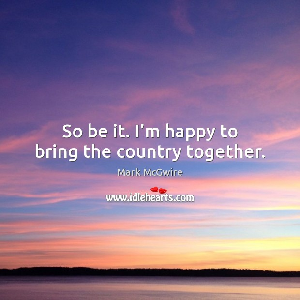 So be it. I'm happy to bring the country together. Image