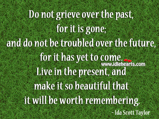 Live in the present, and make it so beautiful that it will be worth remembering. Image