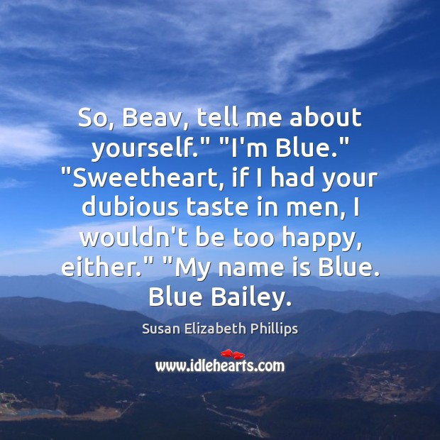"So, Beav, tell me about yourself."" ""I'm Blue."" ""Sweetheart, if I had Susan Elizabeth Phillips Picture Quote"