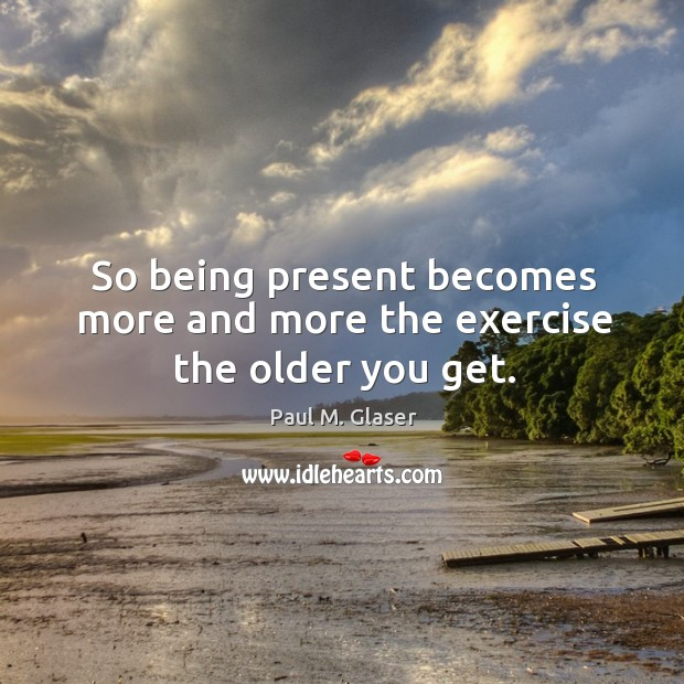 So being present becomes more and more the exercise the older you get. Image