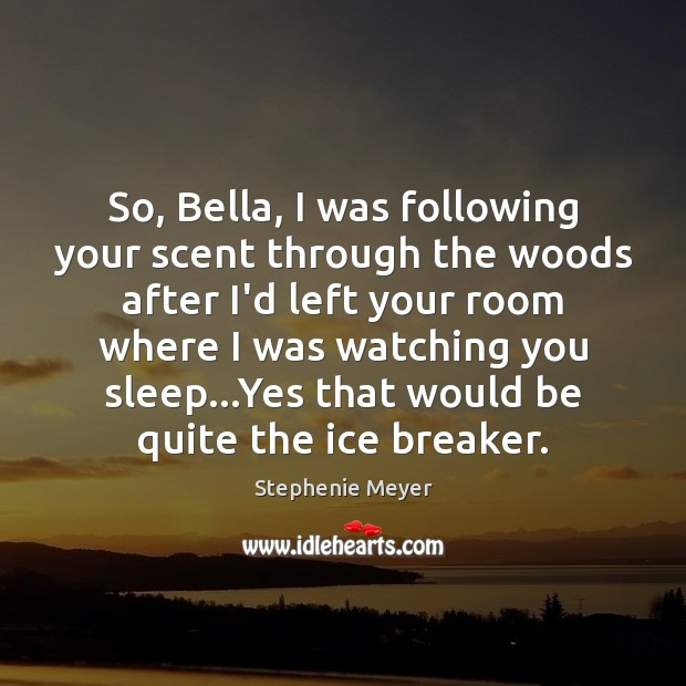 So, Bella, I was following your scent through the woods after I'd Image