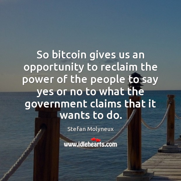 So bitcoin gives us an opportunity to reclaim the power of the Stefan Molyneux Picture Quote