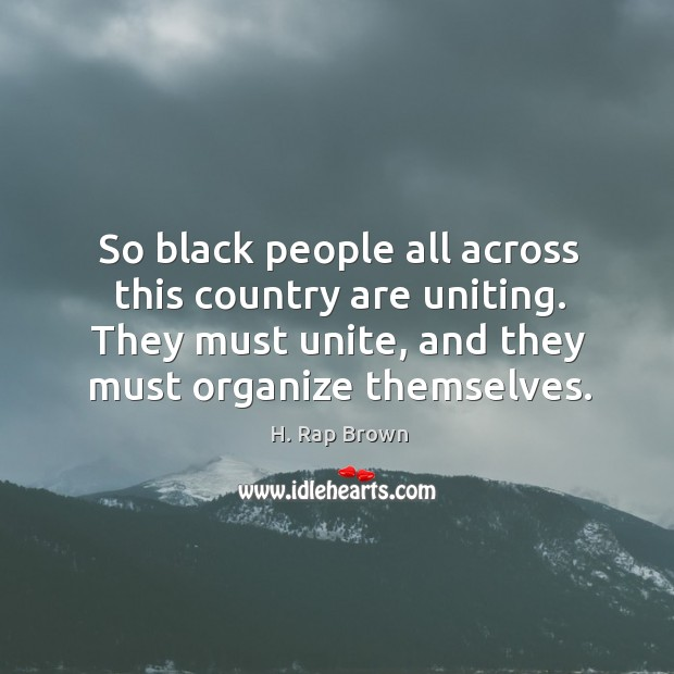 So black people all across this country are uniting. They must unite, and they must organize themselves. Image
