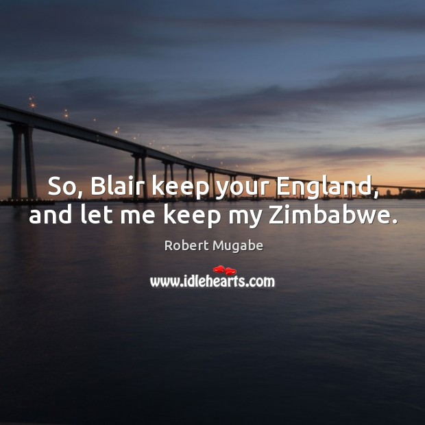 So, blair keep your england, and let me keep my zimbabwe. Robert Mugabe Picture Quote