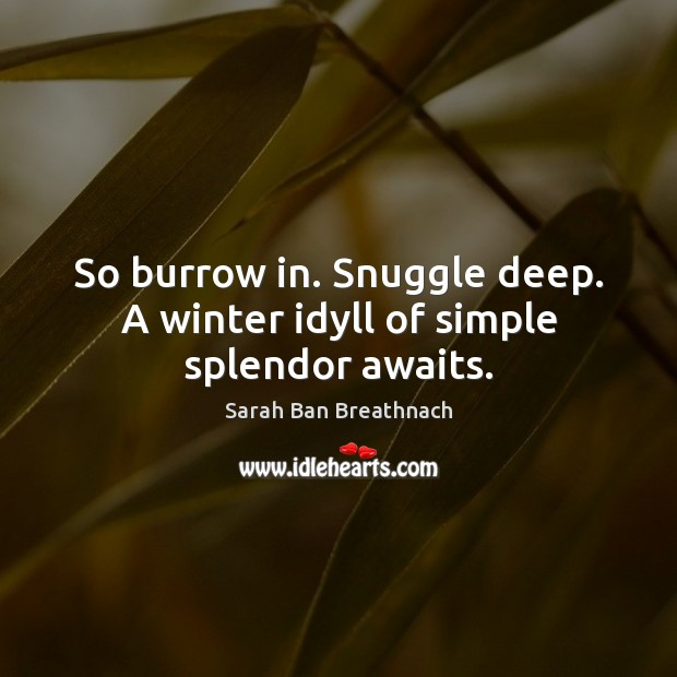 So burrow in. Snuggle deep. A winter idyll of simple splendor awaits. Sarah Ban Breathnach Picture Quote