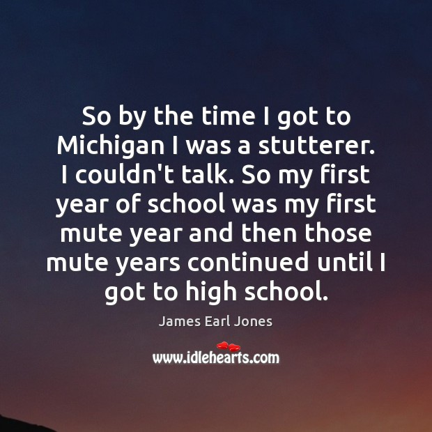 So by the time I got to Michigan I was a stutterer. James Earl Jones Picture Quote