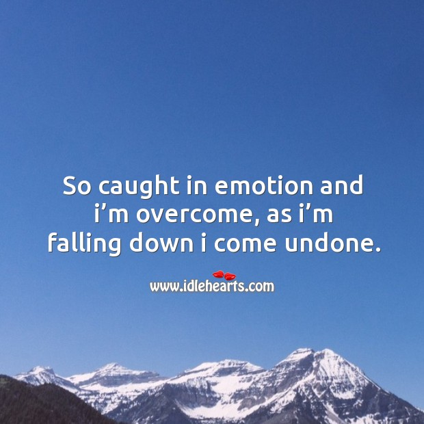 So caught in emotion and I'm overcome, as I'm falling down I come undone. Image