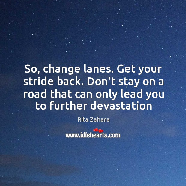 So, change lanes. Get your stride back. Don't stay on a road Rita Zahara Picture Quote