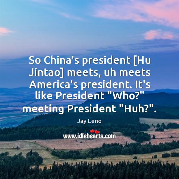 Image, So China's president [Hu Jintao] meets, uh meets America's president. It's like