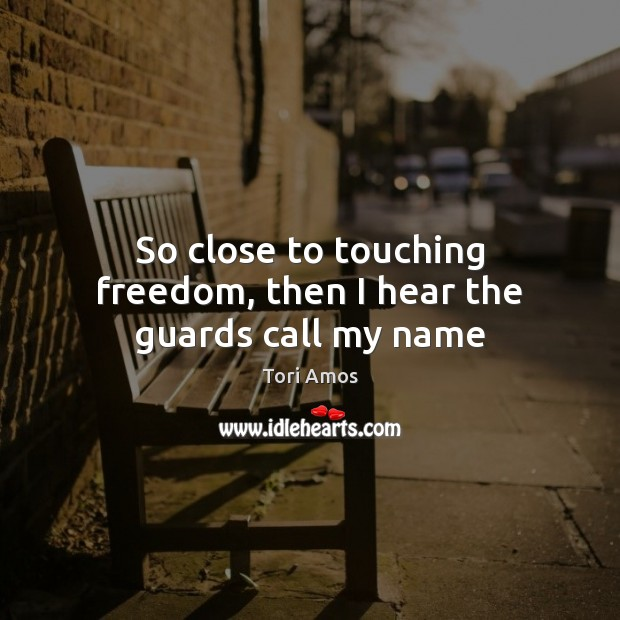 Tori Amos Picture Quote image saying: So close to touching freedom, then I hear the guards call my name
