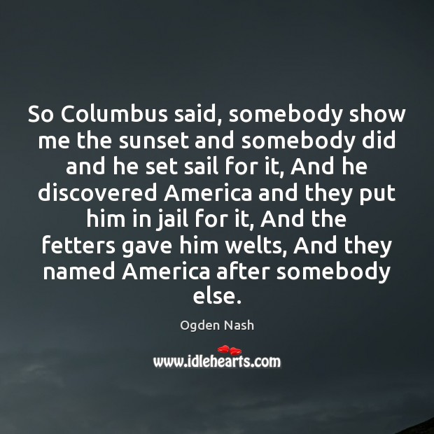 So Columbus said, somebody show me the sunset and somebody did and Ogden Nash Picture Quote