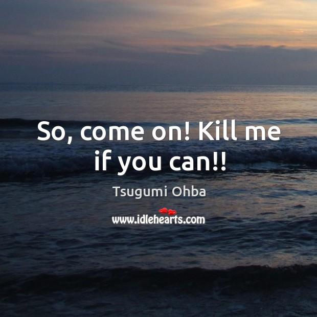 So, come on! Kill me if you can!! Tsugumi Ohba Picture Quote