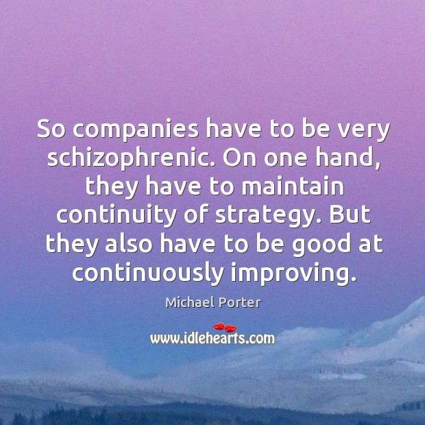 So companies have to be very schizophrenic. On one hand, they have to maintain continuity of strategy. Michael Porter Picture Quote
