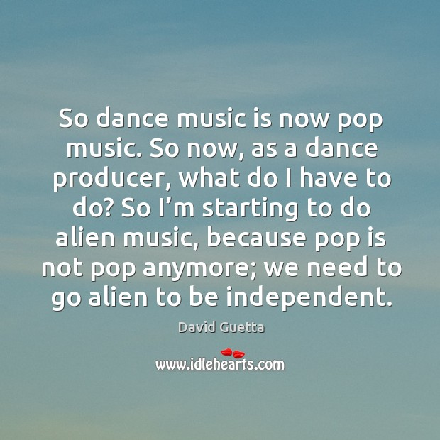 So dance music is now pop music. So now, as a dance producer, what do I have to do? David Guetta Picture Quote