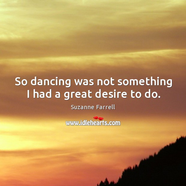 So dancing was not something I had a great desire to do. Suzanne Farrell Picture Quote