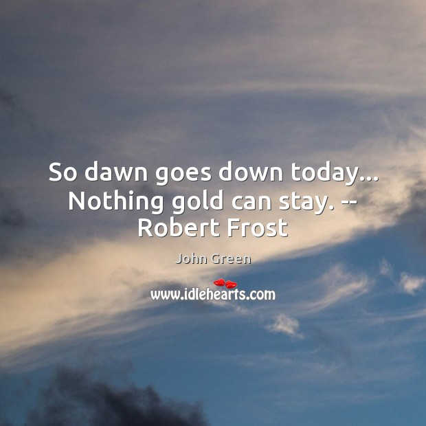 So dawn goes down today… Nothing gold can stay. — Robert Frost Image