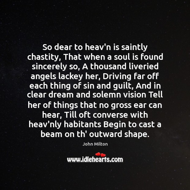 So dear to heav'n is saintly chastity, That when a soul is John Milton Picture Quote