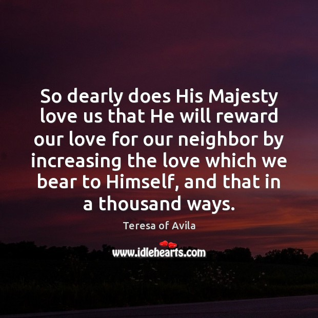 So dearly does His Majesty love us that He will reward our Teresa of Avila Picture Quote