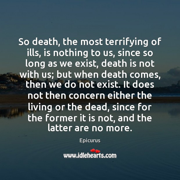 Image, So death, the most terrifying of ills, is nothing to us, since