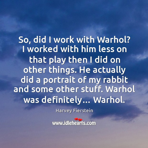 So, did I work with warhol? I worked with him less on that play then I did on other things. Image