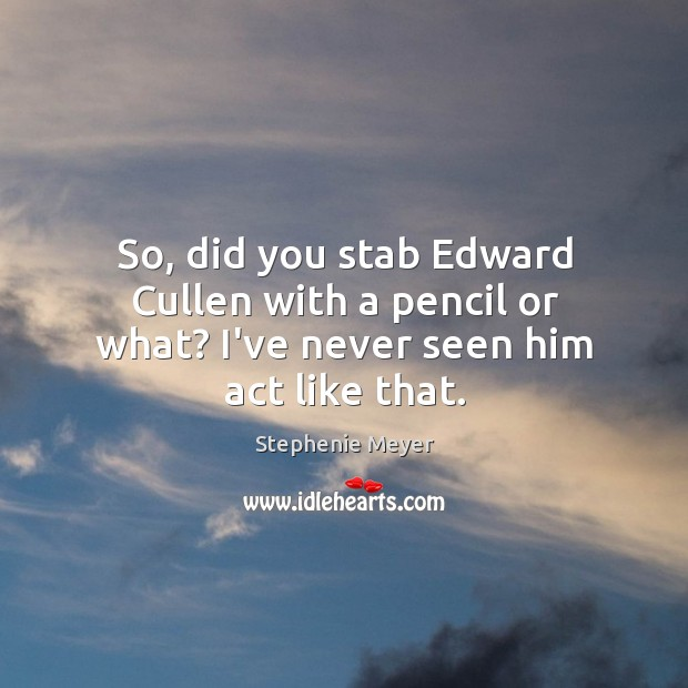 So, did you stab Edward Cullen with a pencil or what? I've never seen him act like that. Image