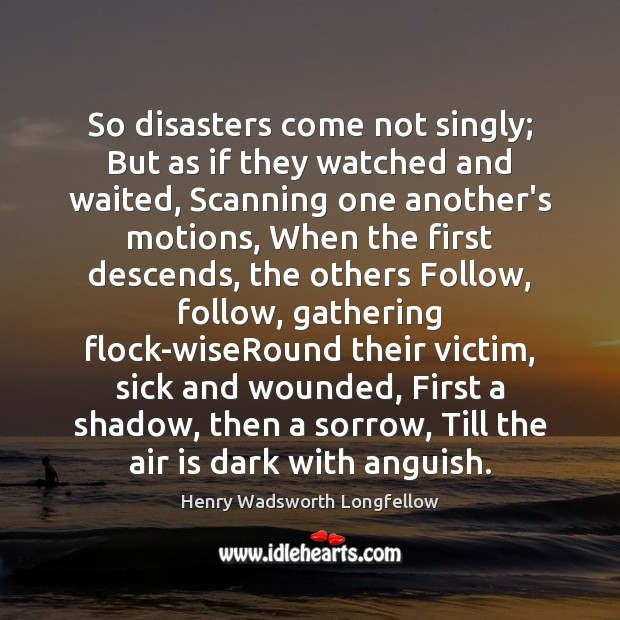 Image, So disasters come not singly; But as if they watched and waited,
