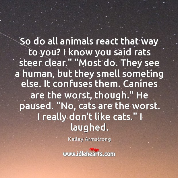 So do all animals react that way to you? I know you Image