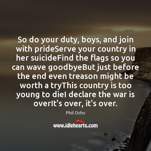 So do your duty, boys, and join with prideServe your country in Phil Ochs Picture Quote
