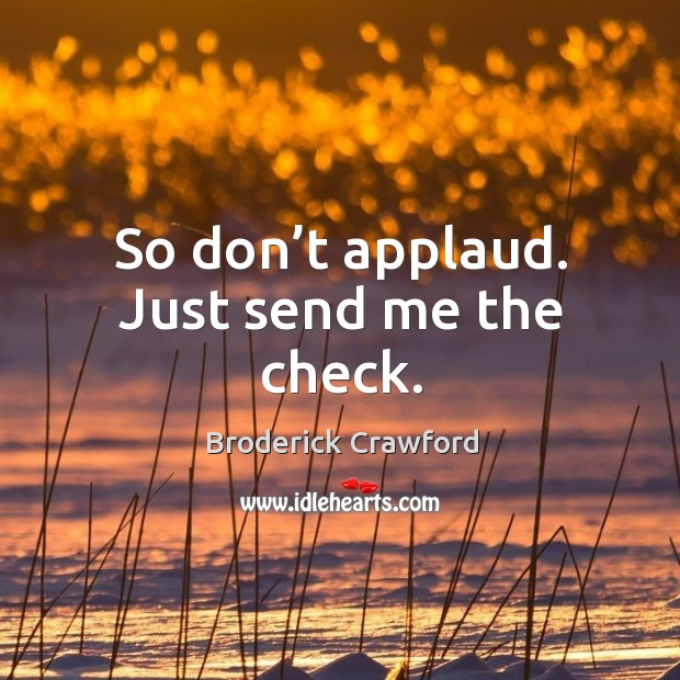 So don't applaud. Just send me the check. Broderick Crawford Picture Quote