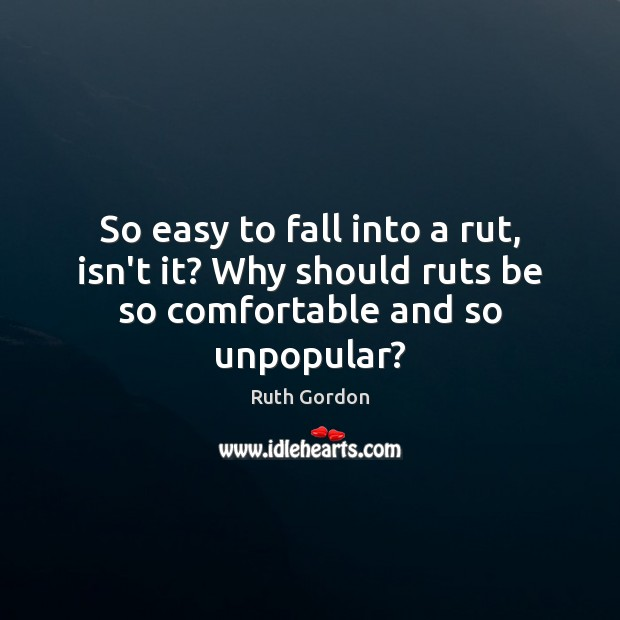 So easy to fall into a rut, isn't it? Why should ruts be so comfortable and so unpopular? Image