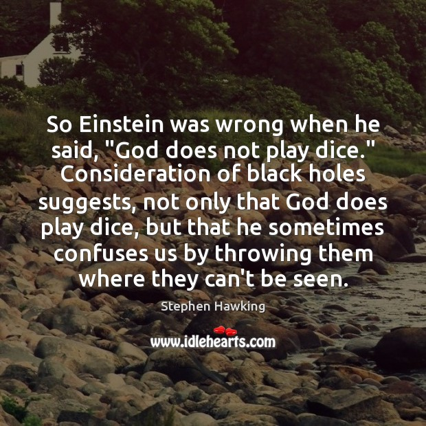 """So Einstein was wrong when he said, """"God does not play dice."""" Image"""