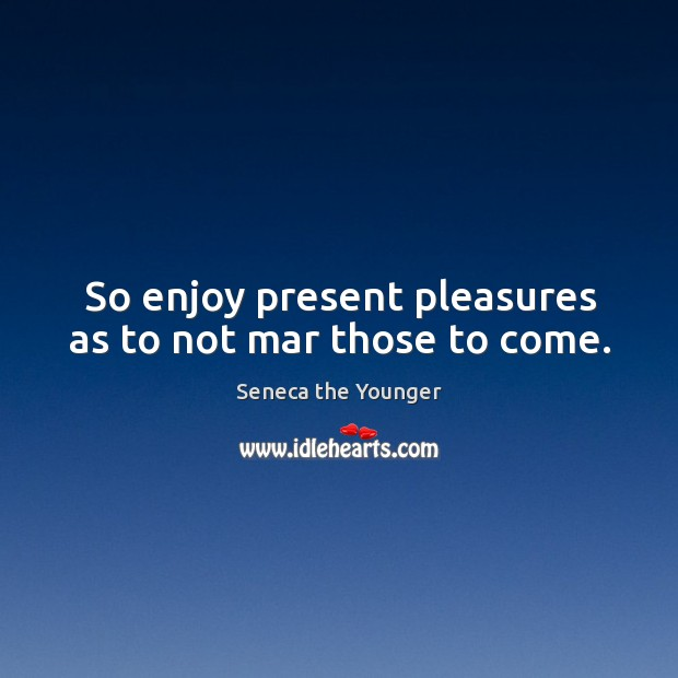 So enjoy present pleasures as to not mar those to come. Image