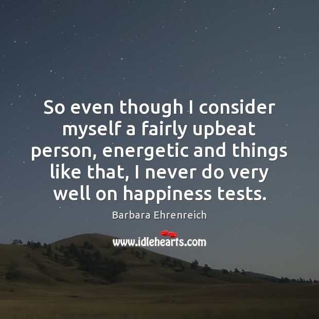 So even though I consider myself a fairly upbeat person, energetic and Barbara Ehrenreich Picture Quote
