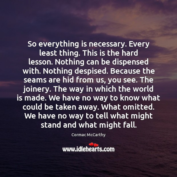Image, So everything is necessary. Every least thing. This is the hard lesson.