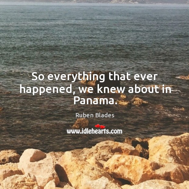 So everything that ever happened, we knew about in panama. Ruben Blades Picture Quote