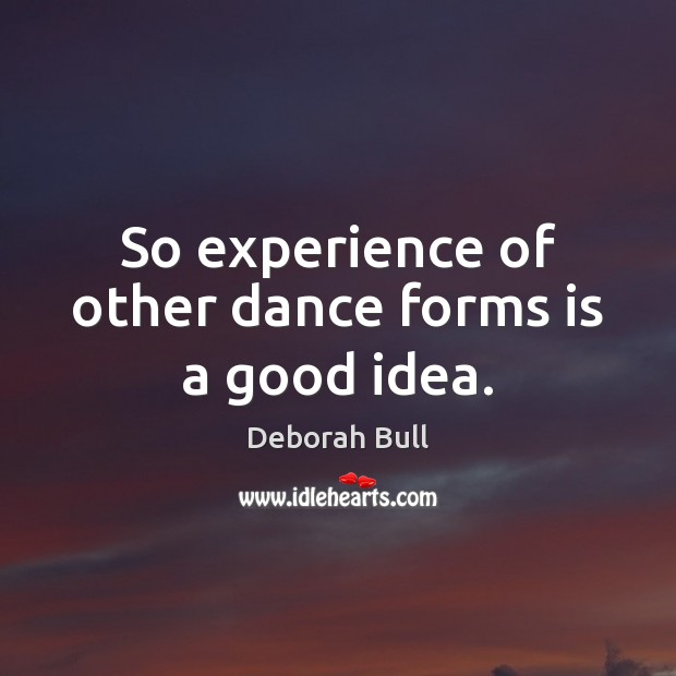 So experience of other dance forms is a good idea. Deborah Bull Picture Quote