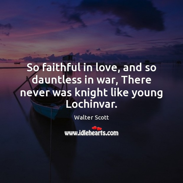 So faithful in love, and so dauntless in war, There never was knight like young Lochinvar. Walter Scott Picture Quote