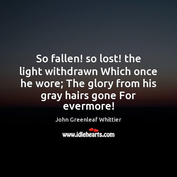 So fallen! so lost! the light withdrawn Which once he wore; The John Greenleaf Whittier Picture Quote