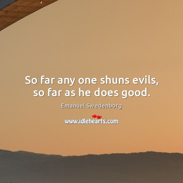 So far any one shuns evils, so far as he does good. Emanuel Swedenborg Picture Quote