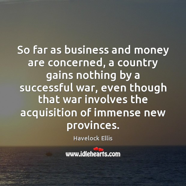 So far as business and money are concerned, a country gains nothing Havelock Ellis Picture Quote