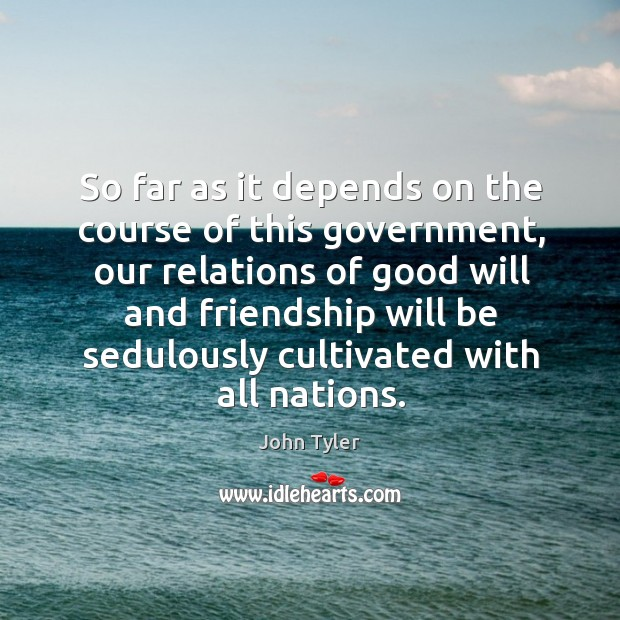 So far as it depends on the course of this government, our relations of good will and Image