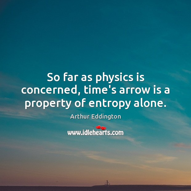 So far as physics is concerned, time's arrow is a property of entropy alone. Arthur Eddington Picture Quote