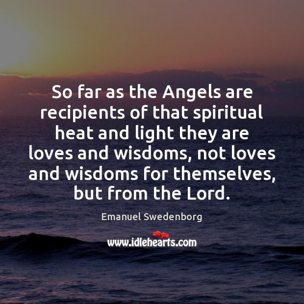 So far as the Angels are recipients of that spiritual heat and Emanuel Swedenborg Picture Quote