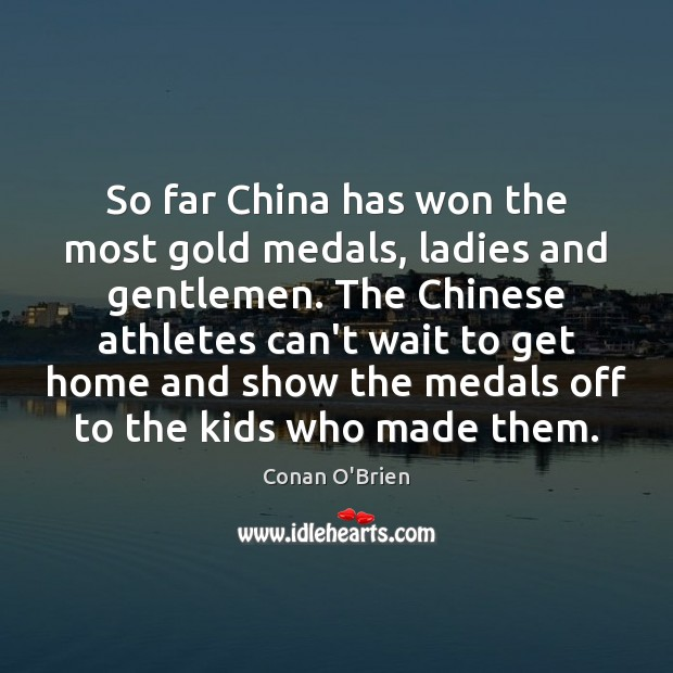 So far China has won the most gold medals, ladies and gentlemen. Conan O'Brien Picture Quote