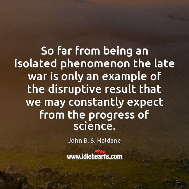 So far from being an isolated phenomenon the late war is only War Quotes Image
