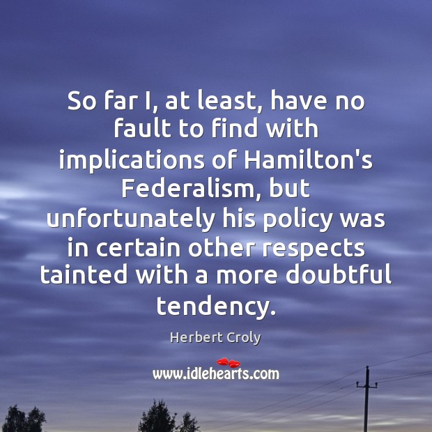 So far I, at least, have no fault to find with implications Herbert Croly Picture Quote