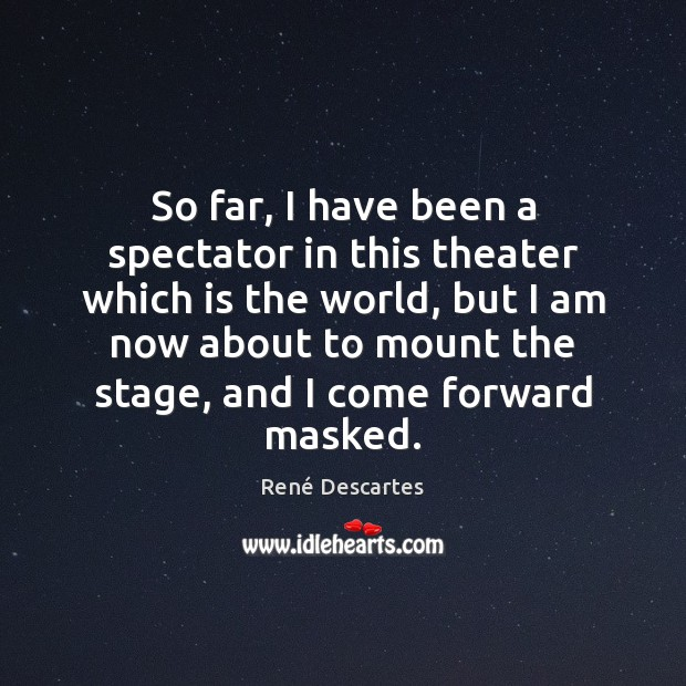 So far, I have been a spectator in this theater which is René Descartes Picture Quote